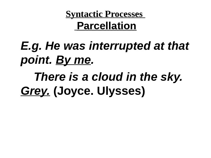 Syntactic Processes  Parcellation E. g. He was interrupted at that point.  By me.