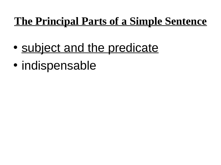 The Principal Parts of a Simple Sentence • subject and the predicate • indispensable