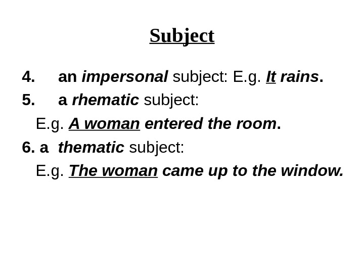 Subject 4. an impersonal subject: E. g.  It rains.  5. a  rhematic subject: