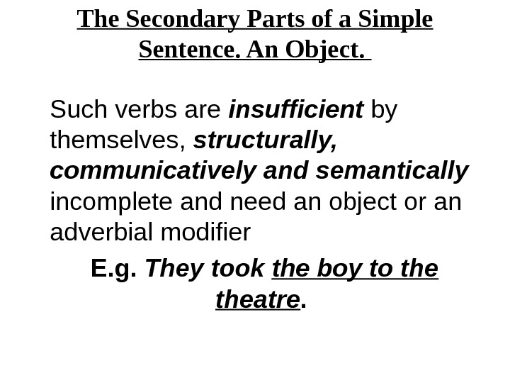 The Secondary Parts of a Simple Sentence. An Object.  Such verbs are insufficient by themselves,