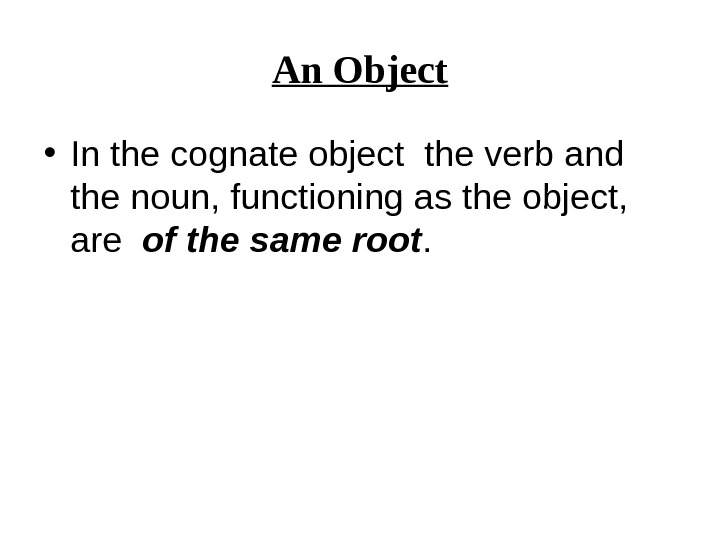 An Object • In the  cognate object the verb and the noun, functioning as the