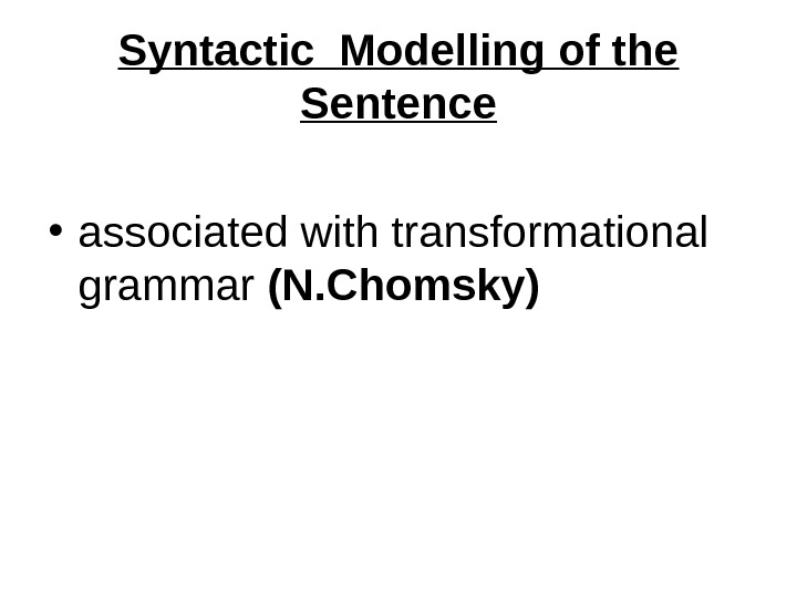Syntactic Modelling of the Sentence • associated with transformational grammar (N. Chomsky)