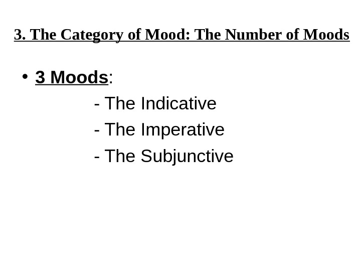 3. The Category of Mood: The Number of Moods • 3 Moods : - The Indicative