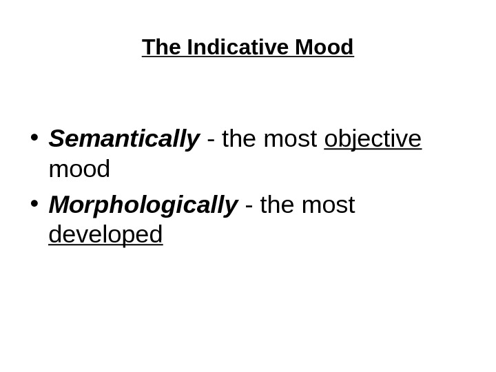 The Indicative Mood • Semantically - the most objective  mood  • Morphologically - the