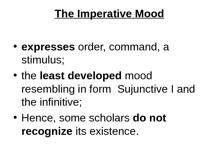 The Imperative Mood • expresses order, command, a stimulus;  • the least developed mood resembling