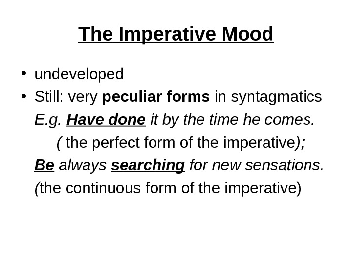 The Imperative Mood • undeveloped  • Still: very peculiar  forms in syntagmatics E. g.