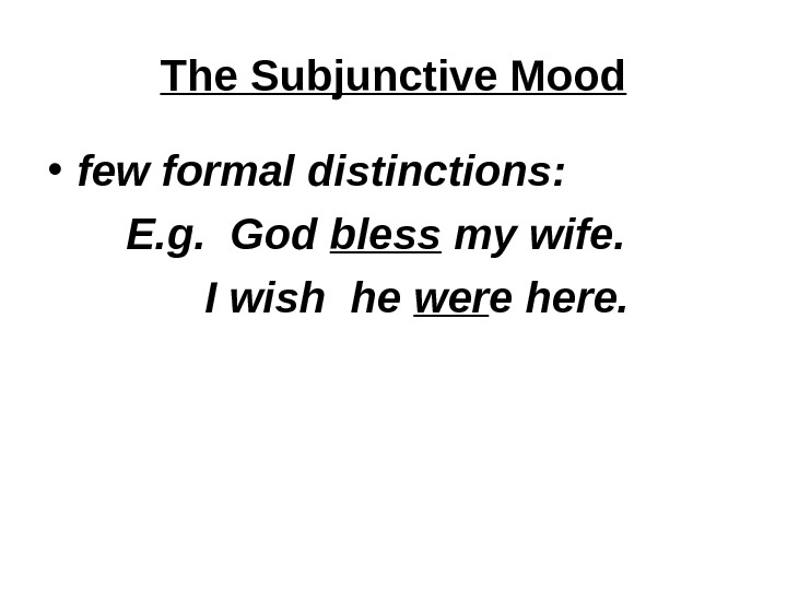 The Subjunctive Mood • few formal distinctions: E. g.  God bless my wife.  I