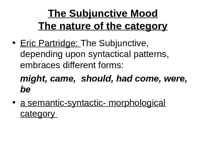 The Subjunctive Mood The nature of the category • Eric Partridge:  The Subjunctive,  depending