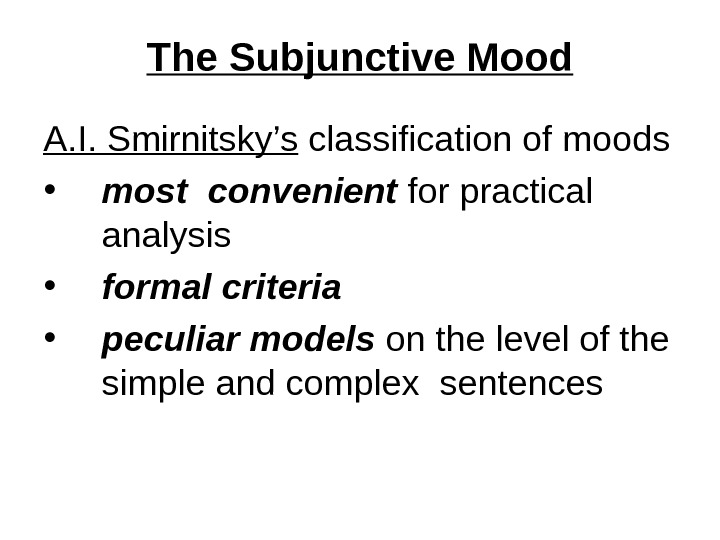 The Subjunctive Mood A. I. Smirnitsky's classification of moods • most convenient for practical  analysis