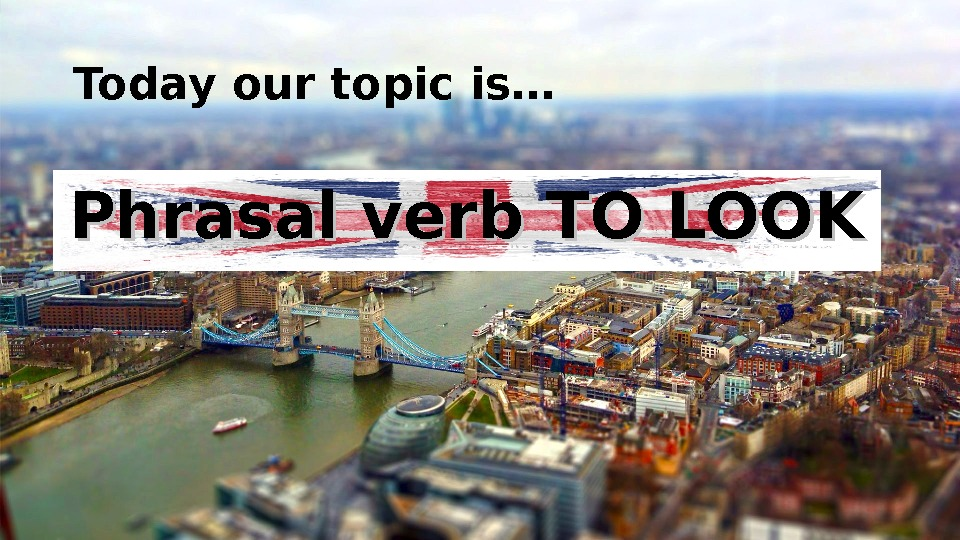 Today our topic is… Phrasal verb TO LOOK