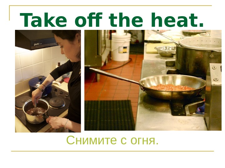 Take off the heat. Снимите с огня.