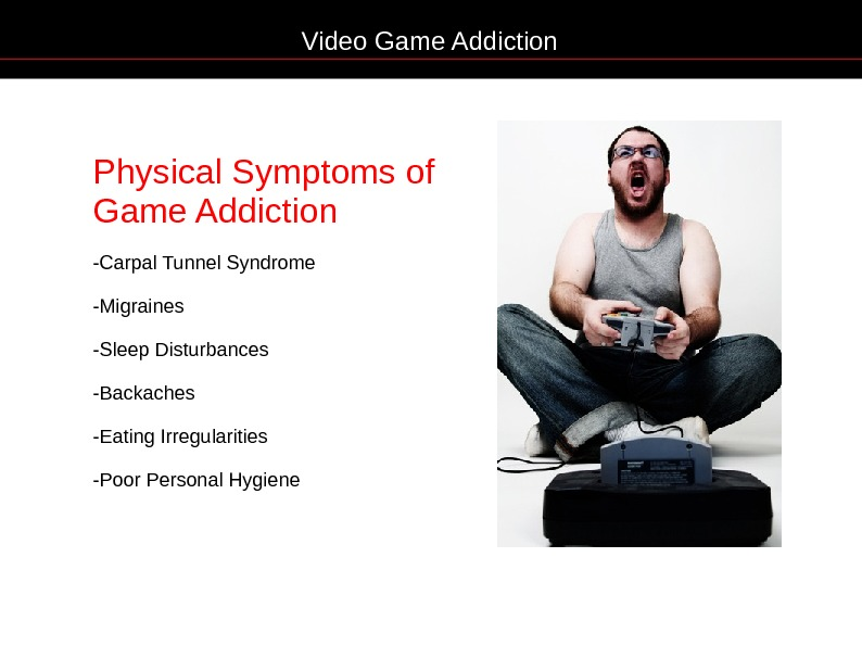 Video Game Addiction Physical Symptoms of Game Addiction -Carpal Tunnel Syndrome -Migraines -Sleep Disturbances