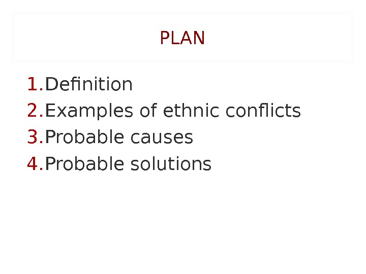PLAN 1. Definition 2. Examples of ethnic conflicts 3. Probable causes 4. Probable solutions