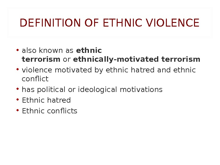 DEFINITION OF ETHNIC VIOLENCE • also known as ethnic terrorism or ethnically-motivated terrorism • violencemotivated byethnic