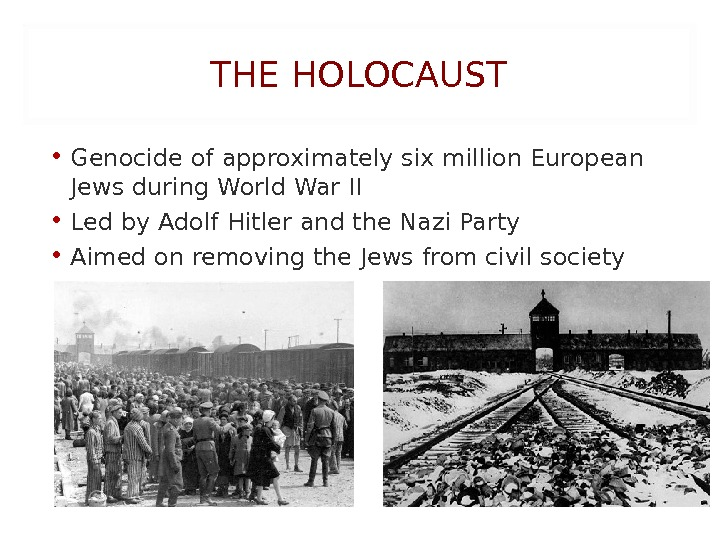 THE HOLOCAUST • Genocide of approximately six million European Jews during World War II • Led