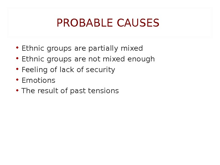 PROBABLE CAUSES • Ethnic groups are partially mixed • Ethnic groups are not mixed enough •