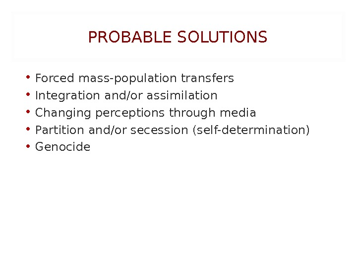 PROBABLE SOLUTIONS • Forcedmass-population transfers • Integrationand/orassimilation • Changing perceptions through media • Partitionand/orsecession(self-determination) • Genocide