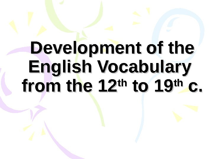 Development of the English Vocabulary from the 12 thth to 19 thth c. c.