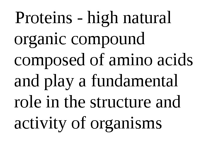 Proteins - high natural organic compound composed of amino acids and play a fundamental role
