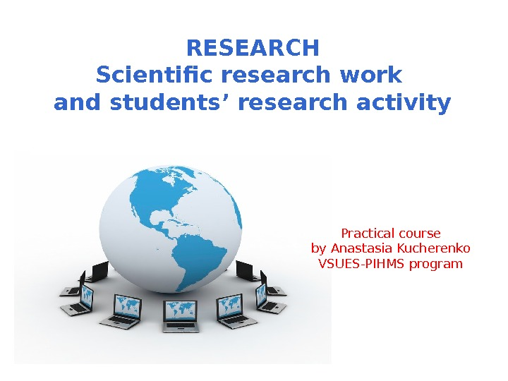 RESEARCH Scientific research work and students' research activity Practical course by Anastasia Kucherenko VSUES-PIHMS program