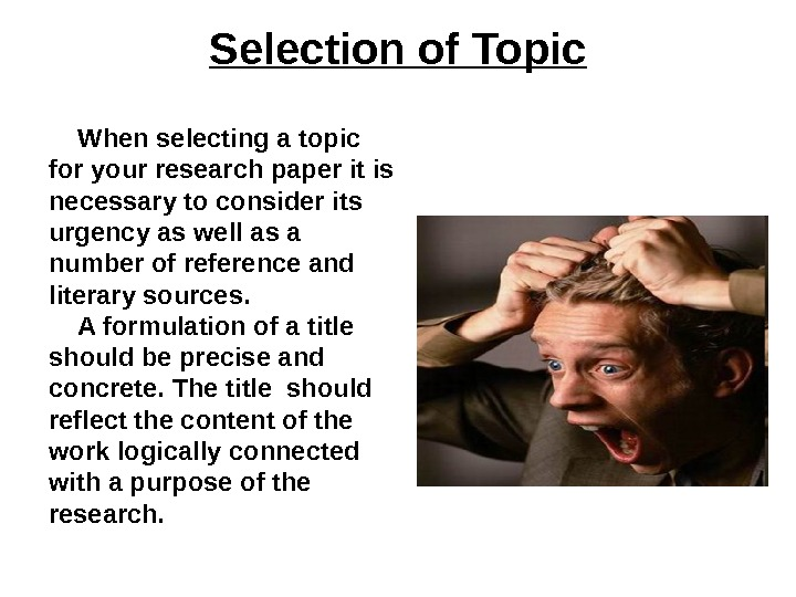Selection of Topic When selecting a topic for your research paper it is necessary to consider