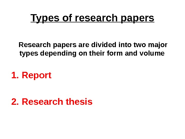 Types of research papers Research papers are divided into two major types depending on their form
