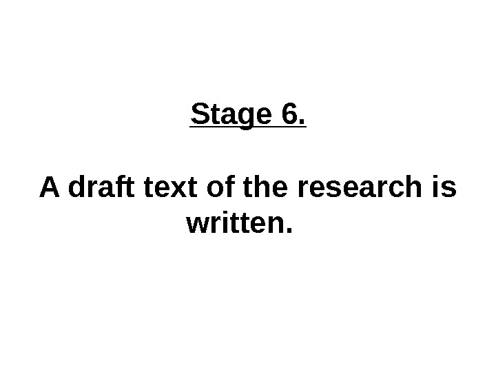 Stage 6. A draft text of the research is written.