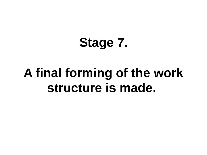 Stage 7. A final forming of the work structure is made.