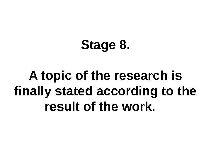 Stage 8. A topic of the research is finally stated according to the result of the