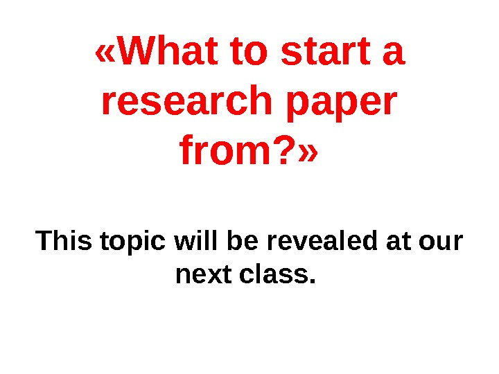 « What to start a research paper from ? » This topic will be revealed