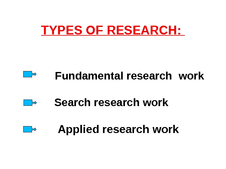 TYPES OF RESEARCH:  Fundamental research  work Search research work Applied research work