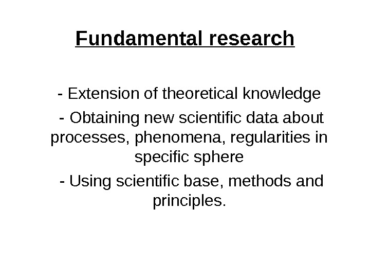 Fundamental research  - Extension of theoretical knowledge  - Obtaining new scientific data about processes,