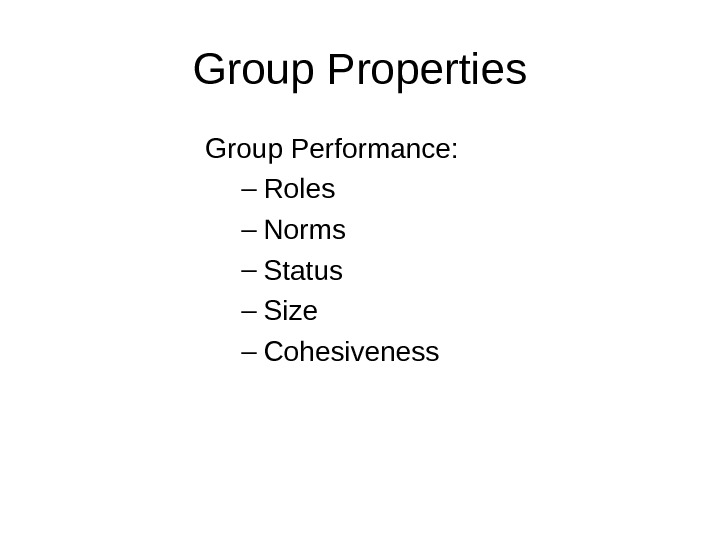 Group Properties Group Performance: – Roles – Norms – Status – Size – Cohesiveness