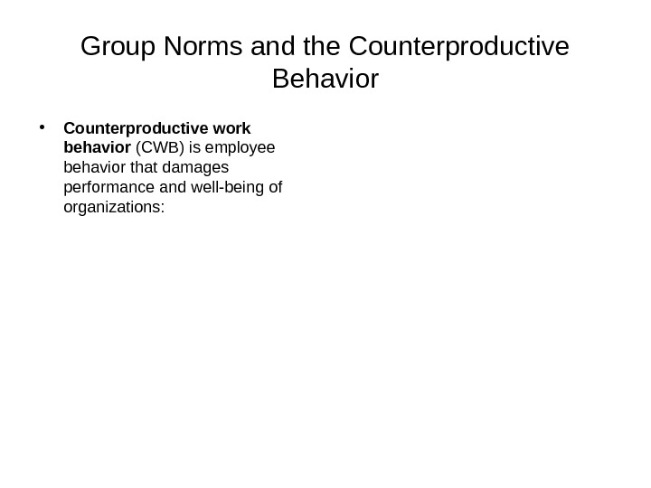 Group Norms and the Counterproductive Behavior • Counterproductive work behavior (CWB) is employee behavior that damages