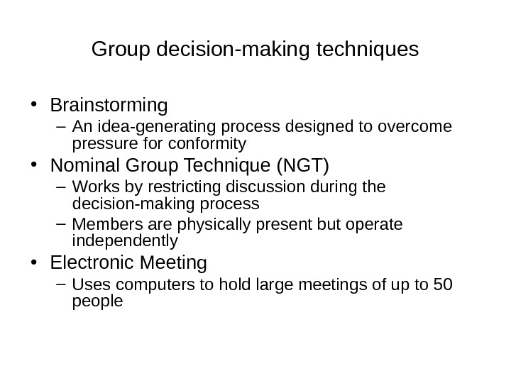 Group decision-making techniques • Brainstorming – An idea-generating process designed to overcome pressure for conformity •