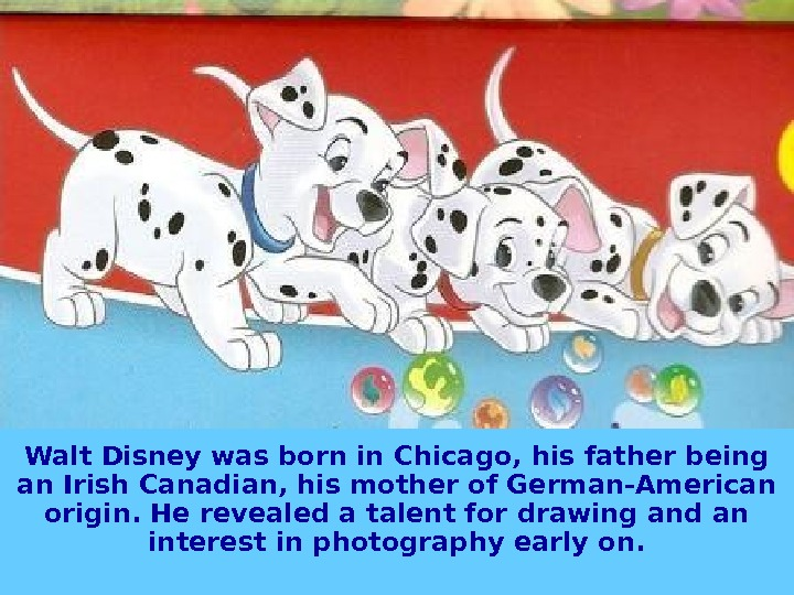 Walt Disney was born in Chicago, his father being an Irish Canadian, his mother of German-American