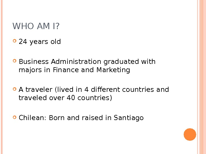 WHO AM I?  24 years old Business Administration graduated with majors in Finance and Marketing