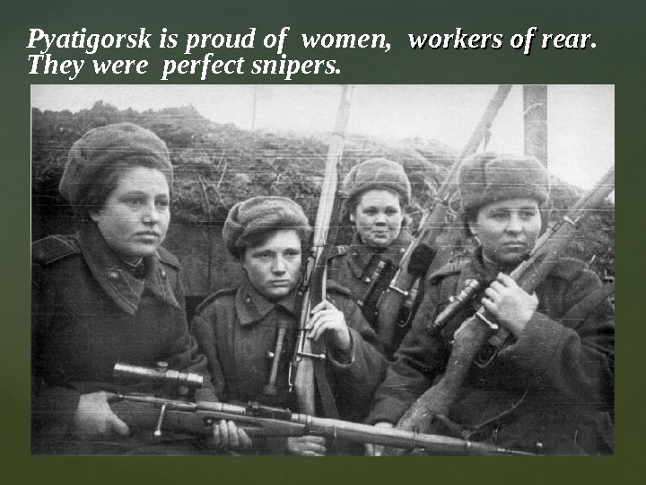 Pyatigorsk is proud of women,  workers of rear.  They were perfect snipers.
