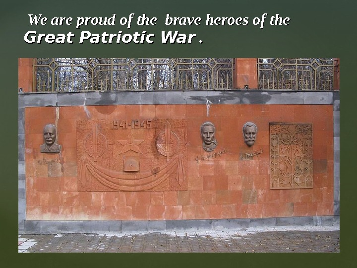 We are proud of the brave heroes of the Great Patriotic War . .
