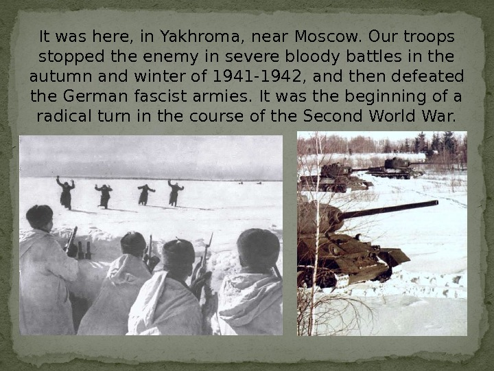 It was here, in Yakhroma, near Moscow. Our troops stopped the enemy in severe bloody battles