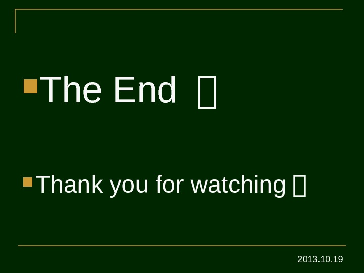 The End 。 Thank you for watching 。 2013. 10. 19