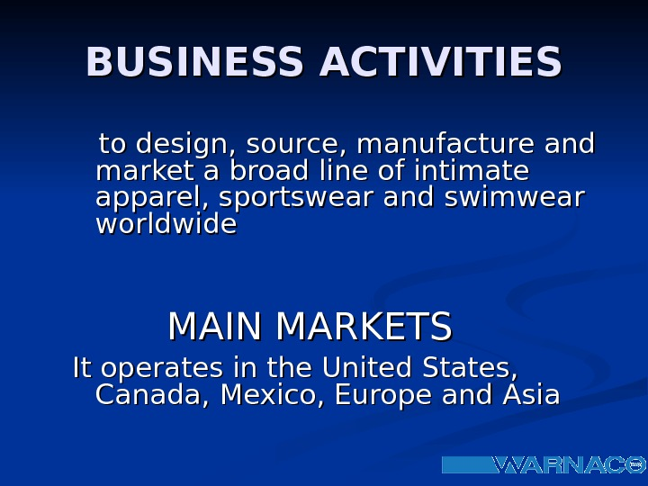 BUSINESS ACTIVITIES  to design, source, manufacture and market a broad line of intimate apparel, sportswear