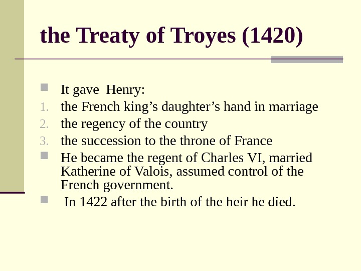 the Treaty of Troyes (1420) It gave Henry:  1. the French king's daughter's