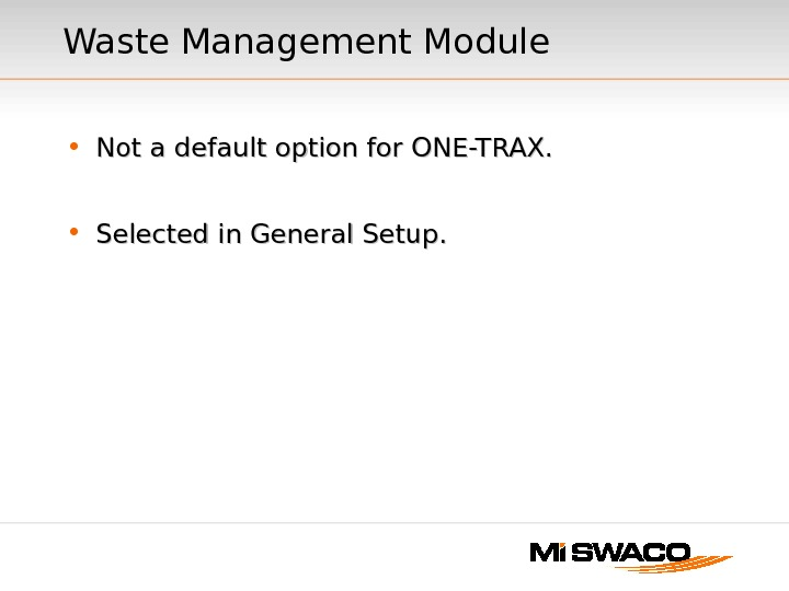 Waste Management Module • Not a default option for ONE-TRAX.  • Selected in General Setup.