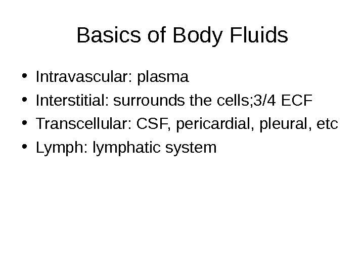 Basics of Body Fluids • Intravascular: plasma • Interstitial: surrounds the cells; 3/4 ECF