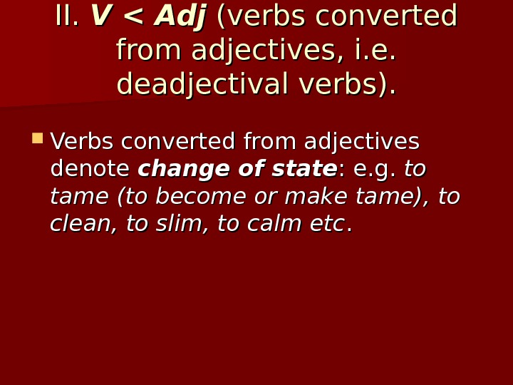 II.  V  Adj  (verbs converted from adjectives, i. e.  deadjectival verbs).