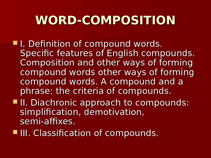 WORD-COMPOSITION I. Definition of compound words.  Specific features of English compounds.  Composition and other