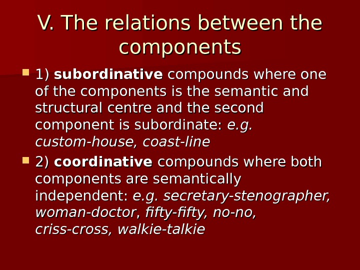 V. T he relations between the components 1) 1) subordinative compounds where one of the components