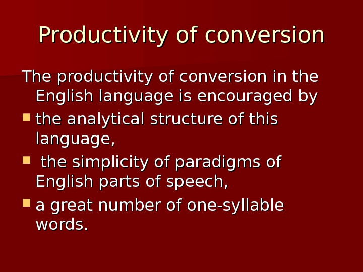 Productivity of conversion The productivity of conversion in the English language is encouraged by  the