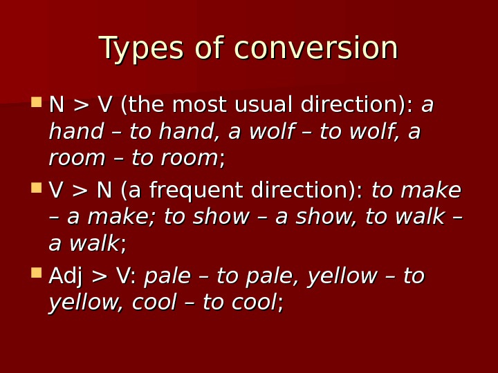 Types of conversion N  V (the most usual direction):  a a hand – to